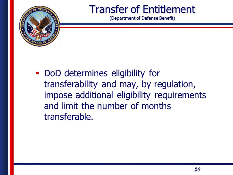 2626 Transfer of Entitlement (Department of Defense Benefit)  DoD determines eligibility for transferability and may, by regulation, impose additional eligibility requirements and limit the number of months transferable.