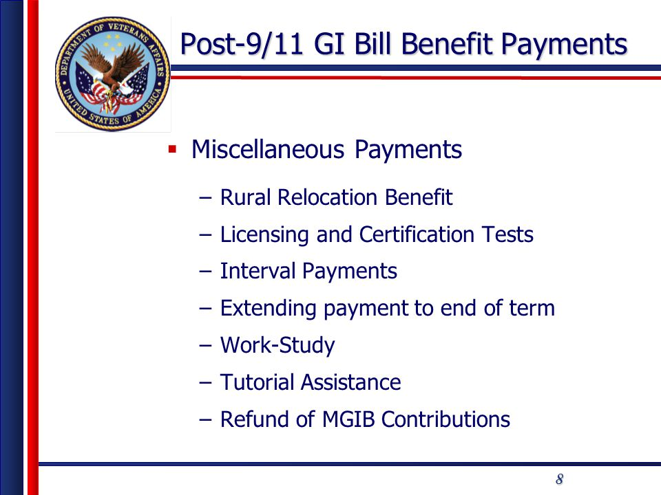 8 Post-9/11 GI Bill Benefit Payments  Miscellaneous Payments –Rural Relocation Benefit –Licensing and Certification Tests –Interval Payments –Extending payment to end of term –Work-Study –Tutorial Assistance –Refund of MGIB Contributions