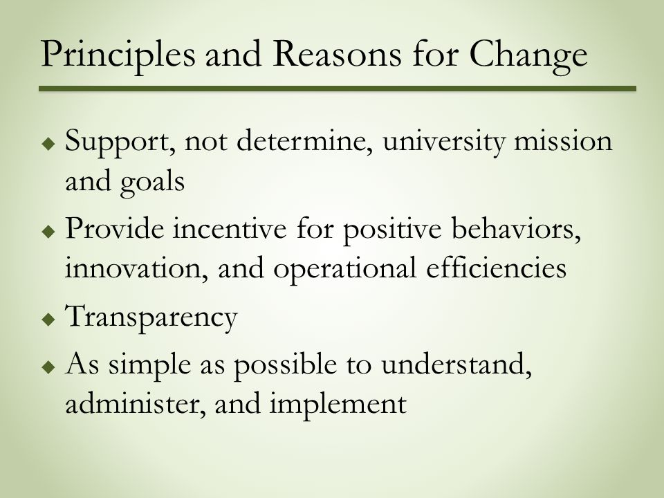 Principles and Reasons for Change  Support, not determine, university mission and goals  Provide incentive for positive behaviors, innovation, and o