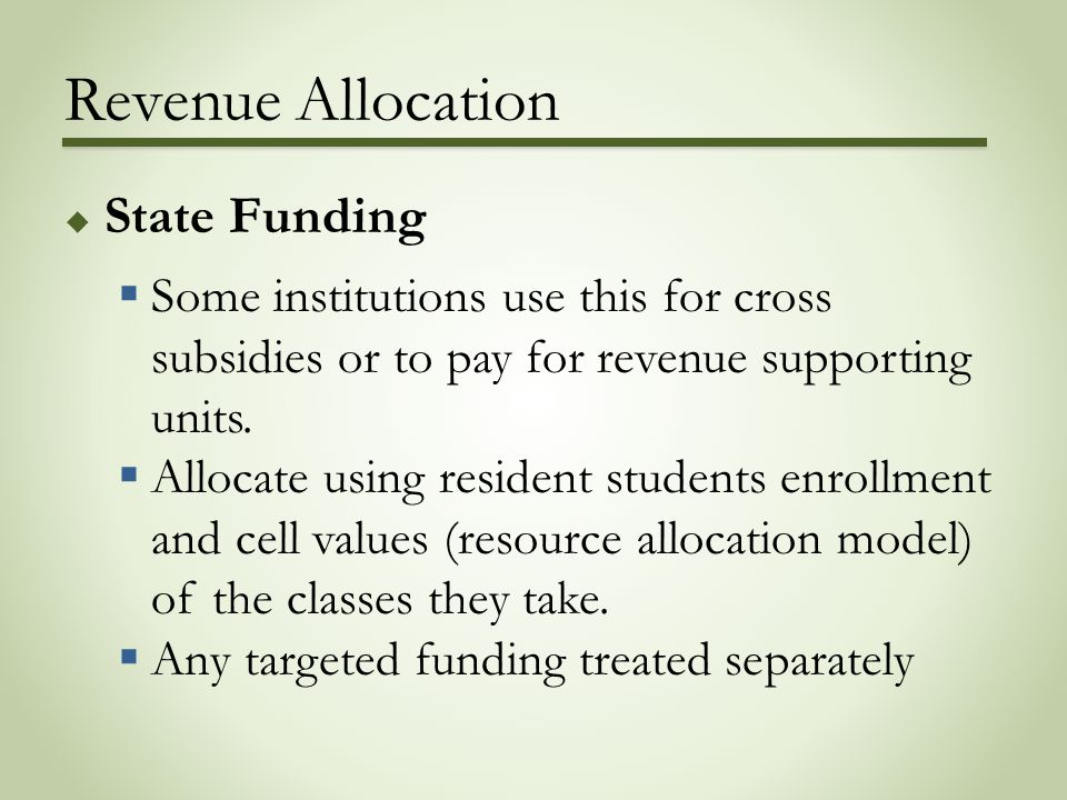 Revenue Allocation  State Funding  Some institutions use this for cross subsidies or to pay for revenue supporting units.  Allocate using resident