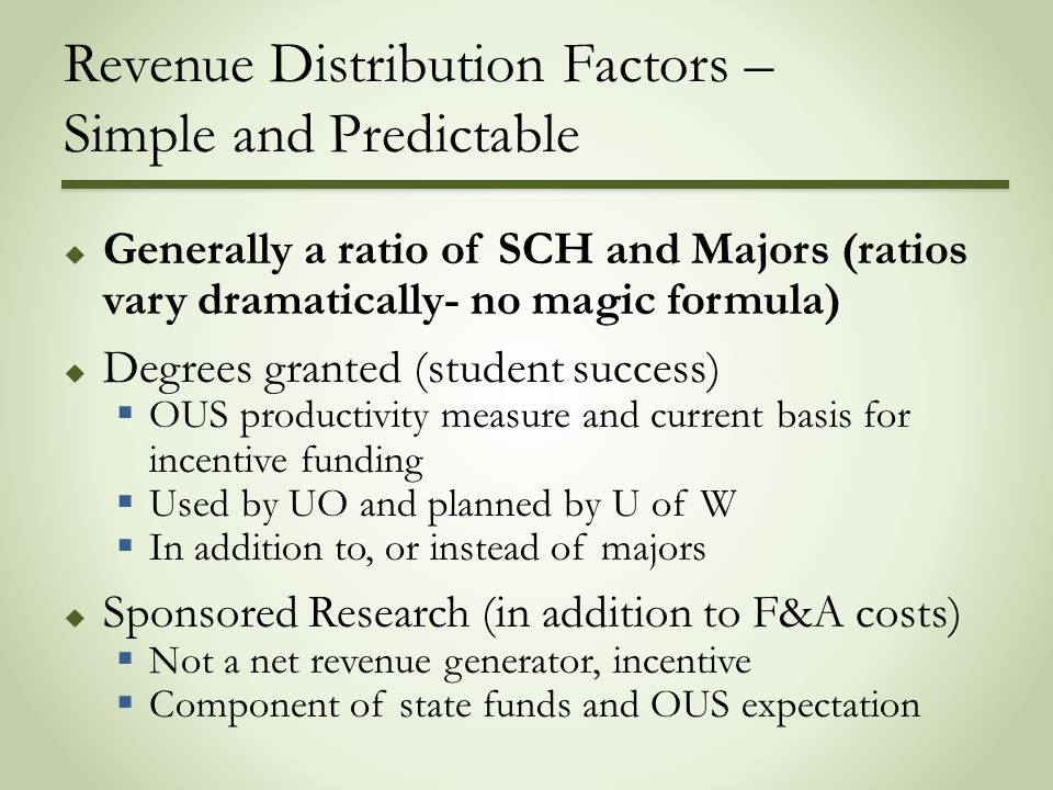 Revenue Distribution Factors – Simple and Predictable  Generally a ratio of SCH and Majors (ratios vary dramatically- no magic formula)  Degrees granted (student success)  OUS productivity measure and current basis for incentive funding  Used by UO and planned by U of W  In addition to, or instead of majors  Sponsored Research (in addition to F&A costs)  Not a net revenue generator, incentive  Component of state funds and OUS expectation