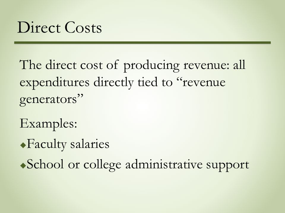 Direct Costs The direct cost of producing revenue: all expenditures directly tied to revenue generators Examples:  Faculty salaries  School or college administrative support