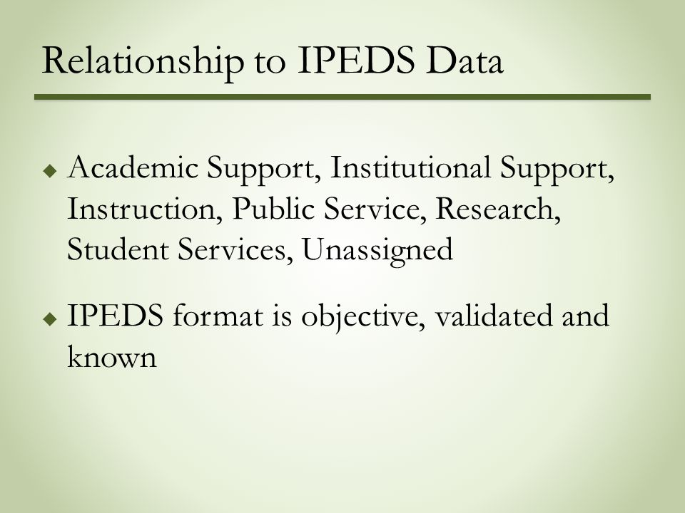 Relationship to IPEDS Data  Academic Support, Institutional Support, Instruction, Public Service, Research, Student Services, Unassigned  IPEDS format is objective, validated and known