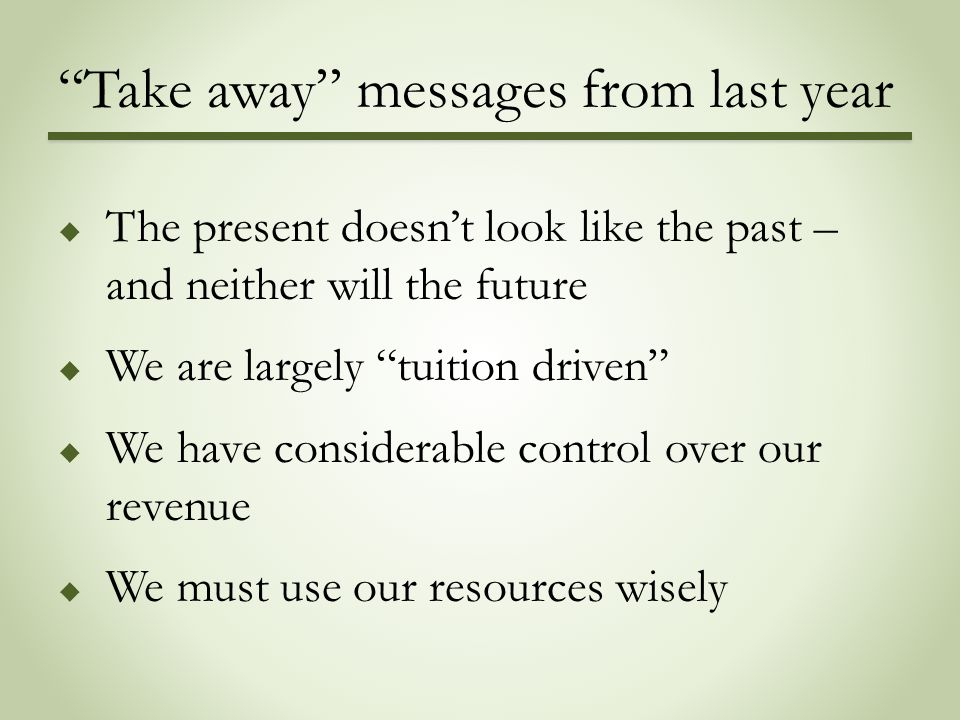 """Take away"" messages from last year  The present doesn't look like the past – and neither will the future  We are largely ""tuition driven""  We have"