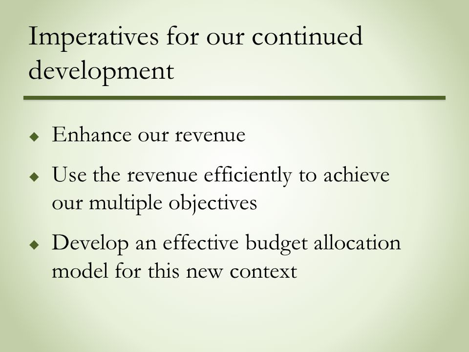 Imperatives for our continued development  Enhance our revenue  Use the revenue efficiently to achieve our multiple objectives  Develop an effectiv