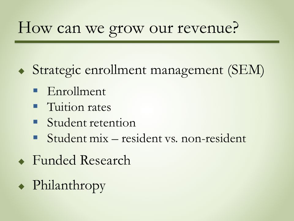 How can we grow our revenue?  Strategic enrollment management (SEM)  Enrollment  Tuition rates  Student retention  Student mix – resident vs. non