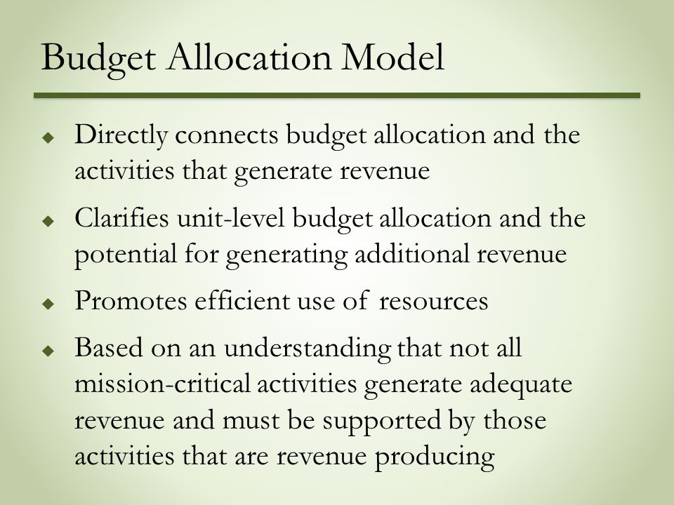 Budget Allocation Model  Directly connects budget allocation and the activities that generate revenue  Clarifies unit-level budget allocation and the potential for generating additional revenue  Promotes efficient use of resources  Based on an understanding that not all mission-critical activities generate adequate revenue and must be supported by those activities that are revenue producing