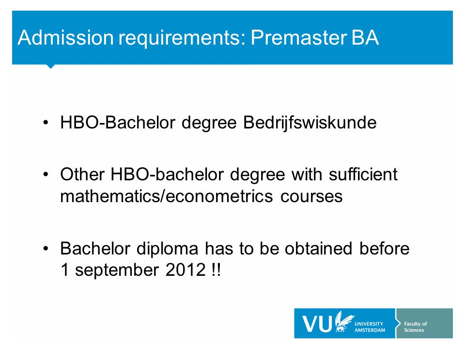 Admission requirements: Premaster BA HBO-Bachelor degree Bedrijfswiskunde Other HBO-bachelor degree with sufficient mathematics/econometrics courses B