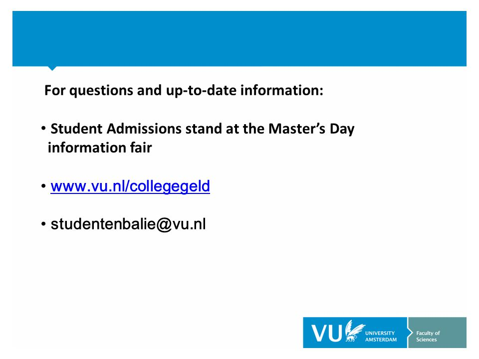 For questions and up-to-date information: Student Admissions stand at the Master's Day information fair www.vu.nl/collegegeld studentenbalie@vu.nl