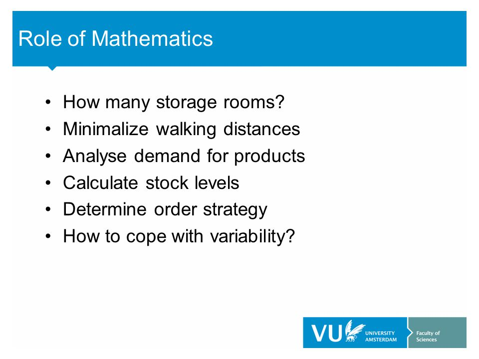 Role of Mathematics How many storage rooms? Minimalize walking distances Analyse demand for products Calculate stock levels Determine order strategy H