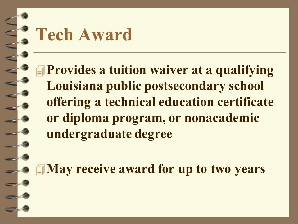 Tech Award 4 Provides a tuition waiver at a qualifying Louisiana public postsecondary school offering a technical education certificate or diploma program, or nonacademic undergraduate degree 4 May receive award for up to two years