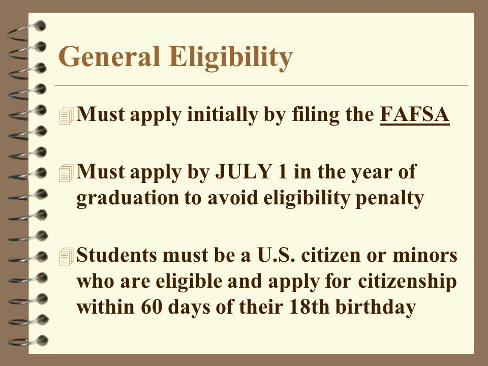 General Eligibility 4 Must apply initially by filing the FAFSA 4 Must apply by JULY 1 in the year of graduation to avoid eligibility penalty 4 Students must be a U.S.