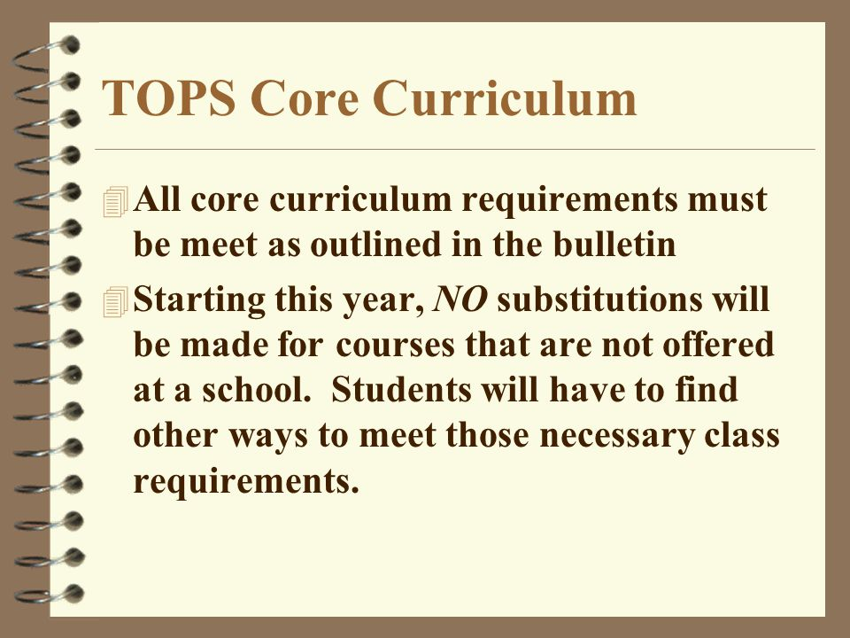 TOPS Core Curriculum 4 All core curriculum requirements must be meet as outlined in the bulletin 4 Starting this year, NO substitutions will be made for courses that are not offered at a school.