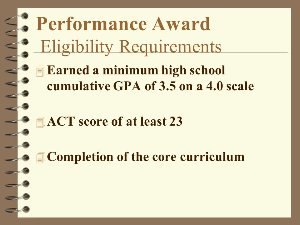 Performance Award Eligibility Requirements 4 Earned a minimum high school cumulative GPA of 3.5 on a 4.0 scale 4 ACT score of at least 23 4 Completion of the core curriculum