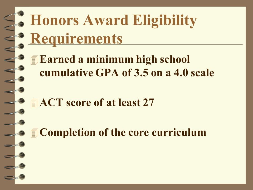 Honors Award Eligibility Requirements 4 Earned a minimum high school cumulative GPA of 3.5 on a 4.0 scale 4 ACT score of at least 27 4 Completion of the core curriculum