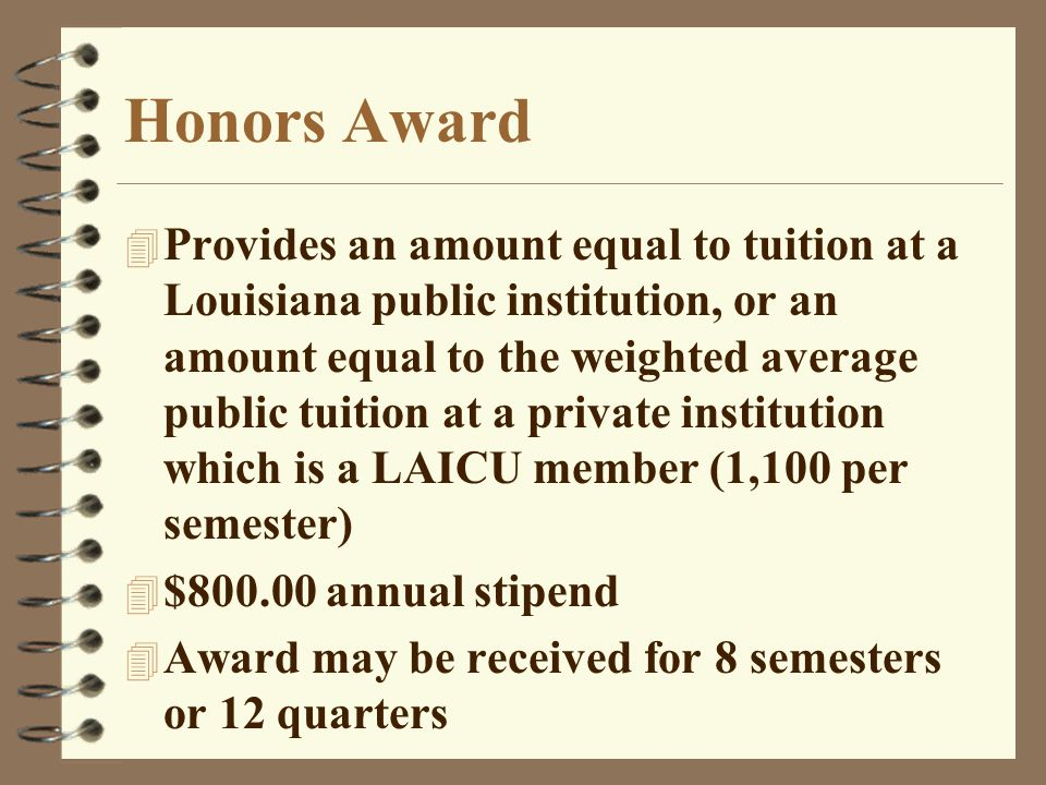 Honors Award 4 Provides an amount equal to tuition at a Louisiana public institution, or an amount equal to the weighted average public tuition at a private institution which is a LAICU member (1,100 per semester) 4 $800.00 annual stipend 4 Award may be received for 8 semesters or 12 quarters