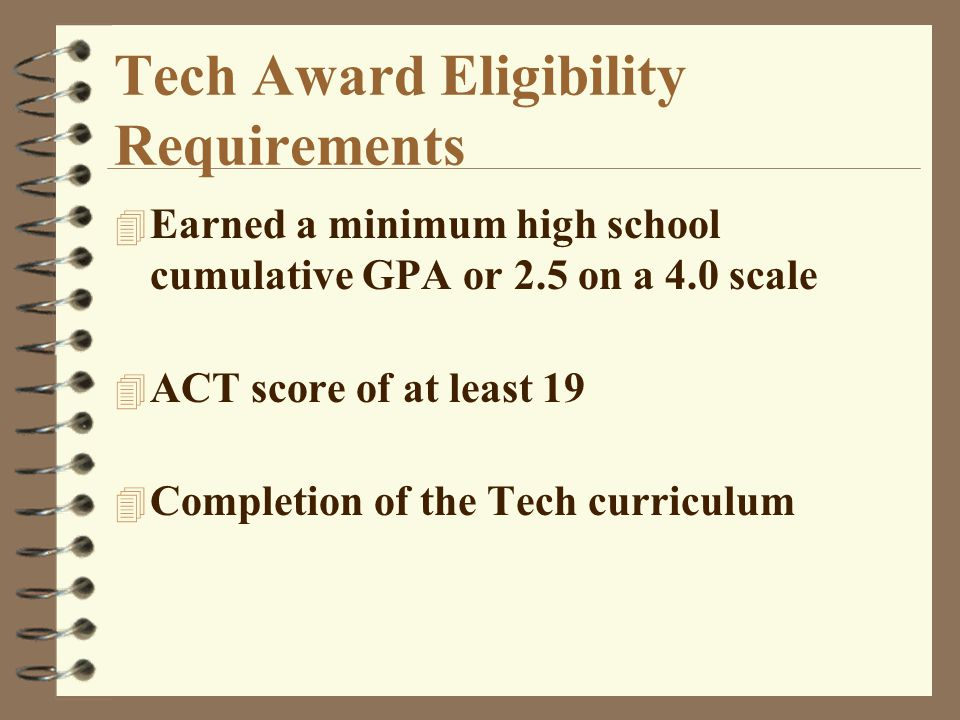Tech Award Eligibility Requirements 4 Earned a minimum high school cumulative GPA or 2.5 on a 4.0 scale 4 ACT score of at least 19 4 Completion of the Tech curriculum