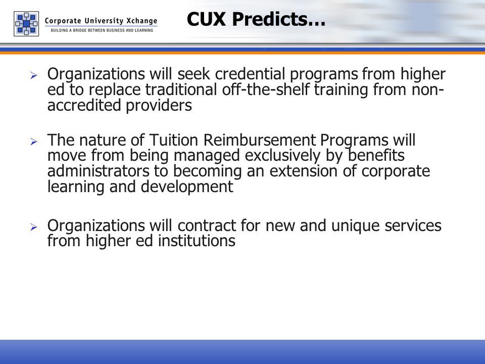  Organizations will seek credential programs from higher ed to replace traditional off-the-shelf training from non- accredited providers  The nature of Tuition Reimbursement Programs will move from being managed exclusively by benefits administrators to becoming an extension of corporate learning and development  Organizations will contract for new and unique services from higher ed institutions CUX Predicts…