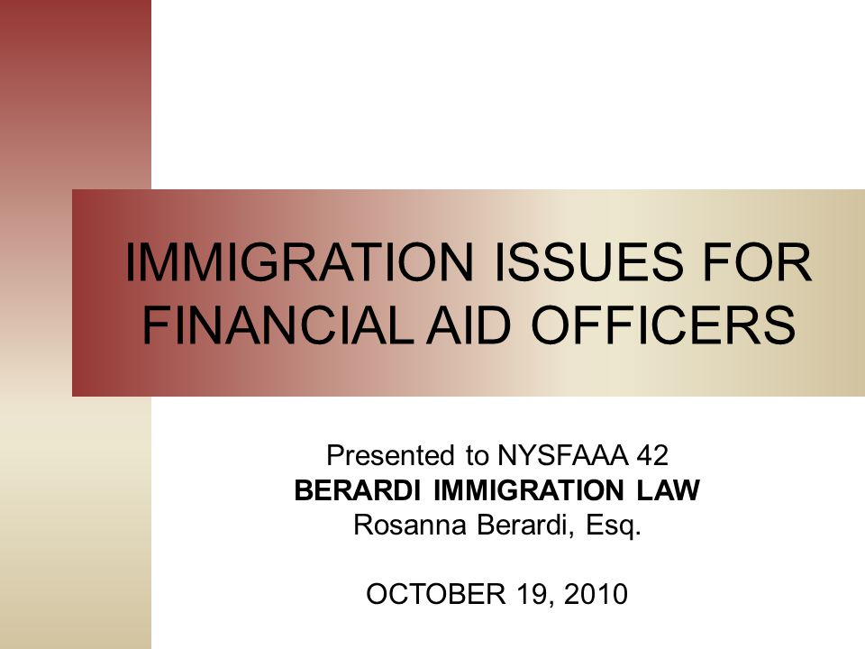 IMMIGRATION ISSUES FOR FINANCIAL AID OFFICERS Presented to NYSFAAA 42 BERARDI IMMIGRATION LAW Rosanna Berardi, Esq.