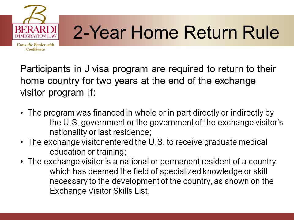 2-Year Home Return Rule Participants in J visa program are required to return to their home country for two years at the end of the exchange visitor program if: The program was financed in whole or in part directly or indirectly by the U.S.