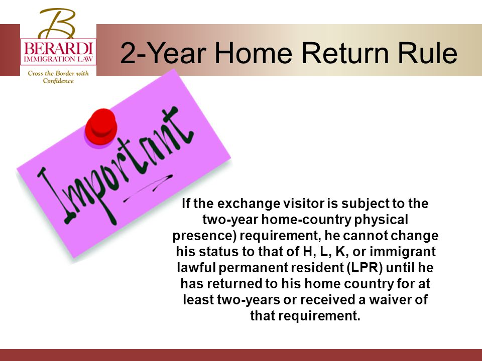 2-Year Home Return Rule If the exchange visitor is subject to the two-year home-country physical presence) requirement, he cannot change his status to that of H, L, K, or immigrant lawful permanent resident (LPR) until he has returned to his home country for at least two-years or received a waiver of that requirement.