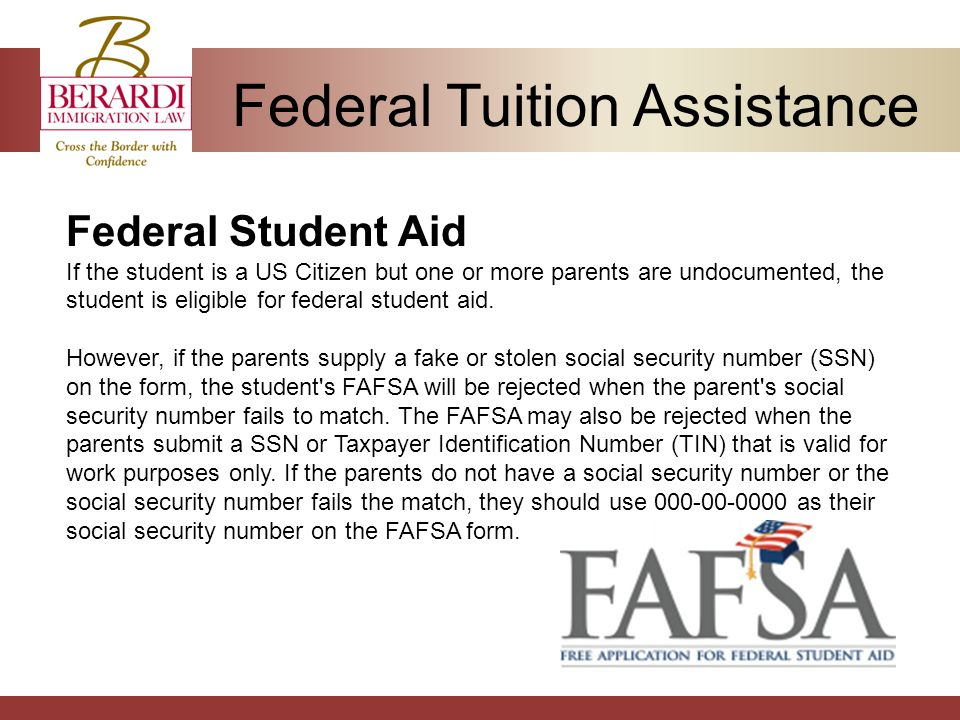 Federal Tuition Assistance Federal Student Aid If the student is a US Citizen but one or more parents are undocumented, the student is eligible for federal student aid.