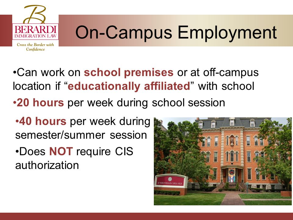 On-Campus Employment Can work on school premises or at off-campus location if educationally affiliated with school 20 hours per week during school session 40 hours per week during semester/summer session Does NOT require CIS authorization