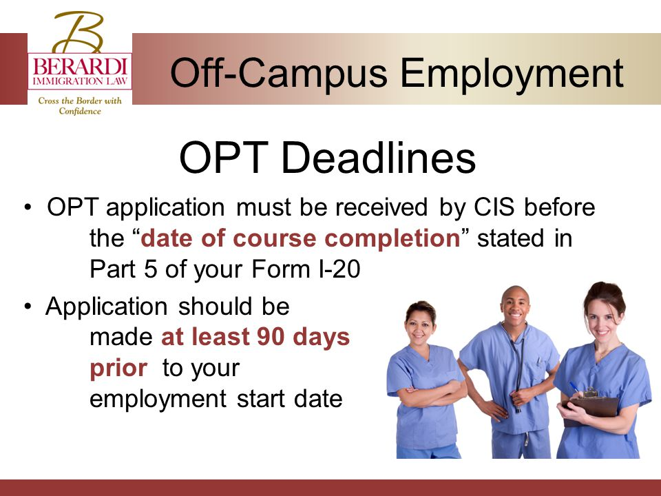 Off-Campus Employment OPT Deadlines OPT application must be received by CIS before the date of course completion stated in Part 5 of your Form I-20 Application should be made at least 90 days prior to your employment start date