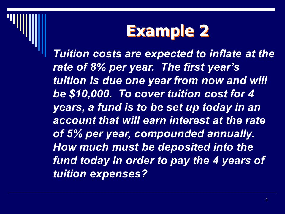 4 Example 2 Tuition costs are expected to inflate at the rate of 8% per year. The first year's tuition is due one year from now and will be $10,000. T