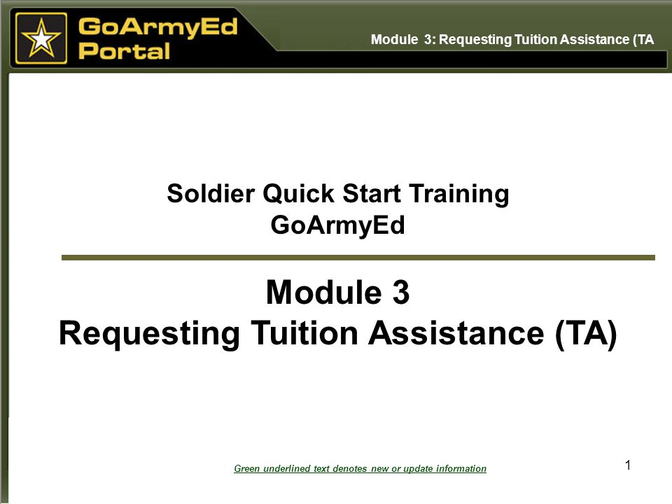 1 Soldier Quick Start Training GoArmyEd Module 3 Requesting Tuition Assistance (TA) Module 3: Requesting Tuition Assistance (TA Green underlined text denotes new or update information