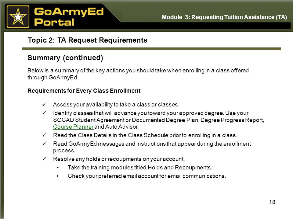 18 Topic 2: TA Request Requirements Summary (continued) Below is a summary of the key actions you should take when enrolling in a class offered through GoArmyEd.
