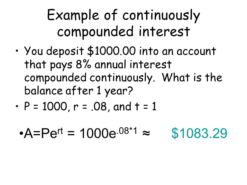 Example of continuously compounded interest You deposit $1000.00 into an account that pays 8% annual interest compounded continuously.