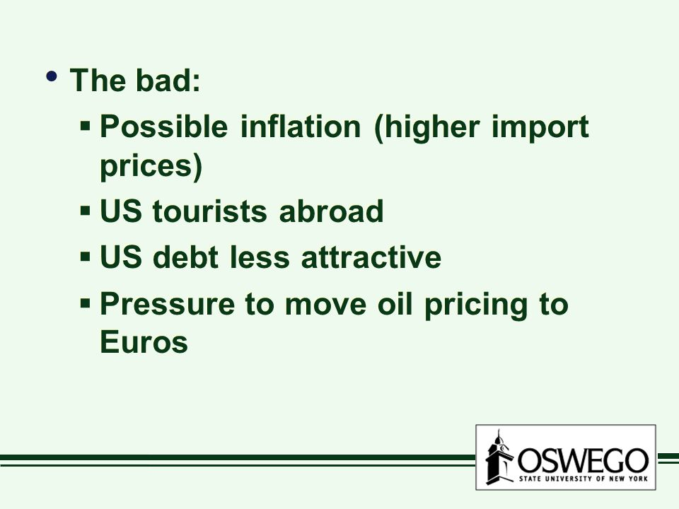 The bad:  Possible inflation (higher import prices)  US tourists abroad  US debt less attractive  Pressure to move oil pricing to Euros The bad:  Possible inflation (higher import prices)  US tourists abroad  US debt less attractive  Pressure to move oil pricing to Euros