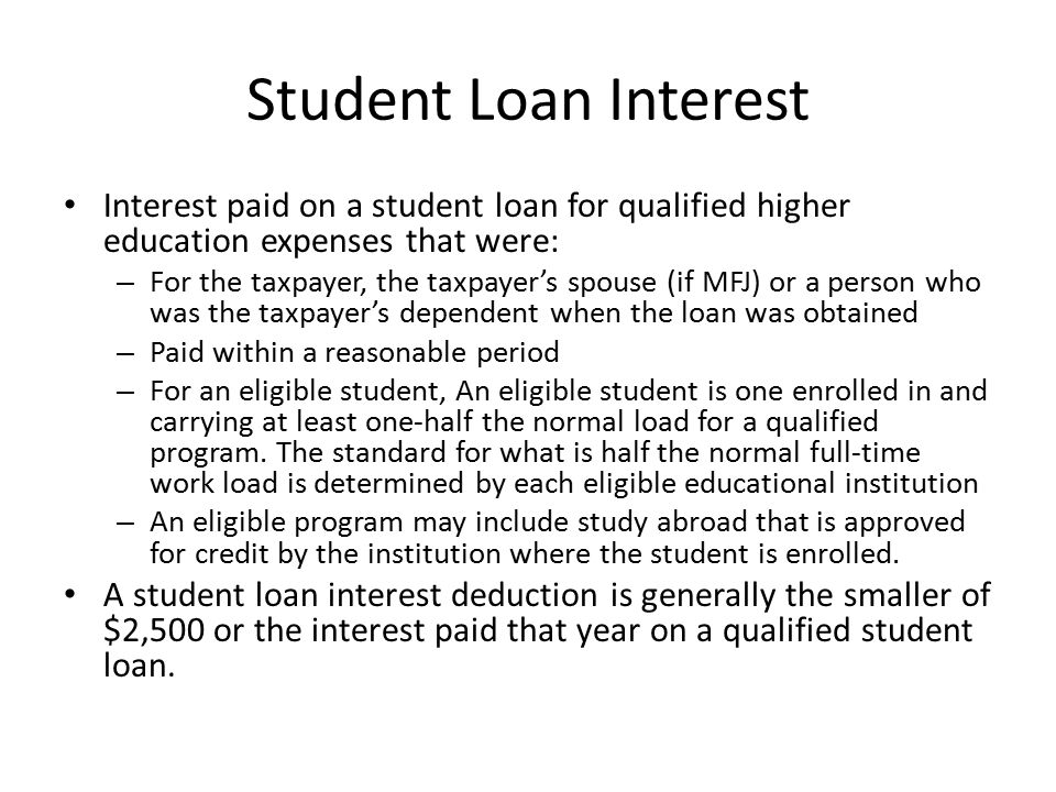Student Loan Interest Interest paid on a student loan for qualified higher education expenses that were: – For the taxpayer, the taxpayer's spouse (if MFJ) or a person who was the taxpayer's dependent when the loan was obtained – Paid within a reasonable period – For an eligible student, An eligible student is one enrolled in and carrying at least one-half the normal load for a qualified program.