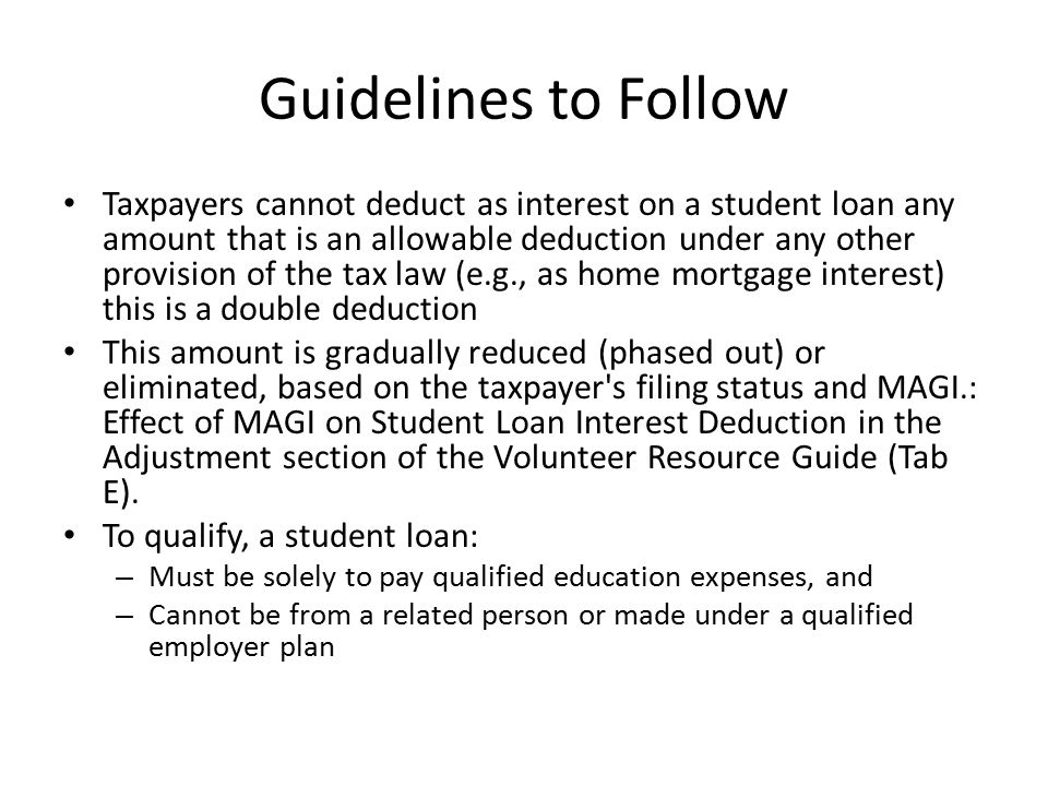 Guidelines to Follow Taxpayers cannot deduct as interest on a student loan any amount that is an allowable deduction under any other provision of the tax law (e.g., as home mortgage interest) this is a double deduction This amount is gradually reduced (phased out) or eliminated, based on the taxpayer s filing status and MAGI.: Effect of MAGI on Student Loan Interest Deduction in the Adjustment section of the Volunteer Resource Guide (Tab E).