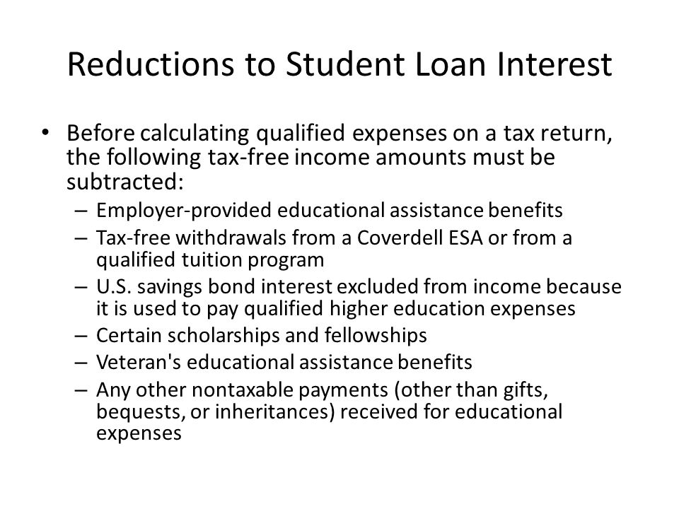 Reductions to Student Loan Interest Before calculating qualified expenses on a tax return, the following tax-free income amounts must be subtracted: – Employer-provided educational assistance benefits – Tax-free withdrawals from a Coverdell ESA or from a qualified tuition program – U.S.