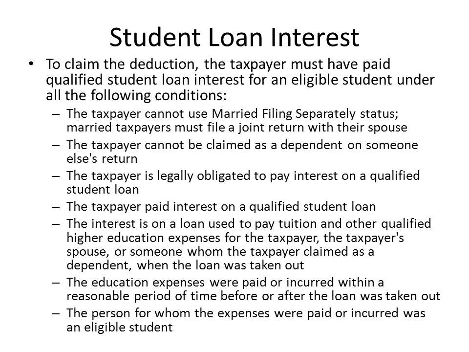 Student Loan Interest To claim the deduction, the taxpayer must have paid qualified student loan interest for an eligible student under all the following conditions: – The taxpayer cannot use Married Filing Separately status; married taxpayers must file a joint return with their spouse – The taxpayer cannot be claimed as a dependent on someone else s return – The taxpayer is legally obligated to pay interest on a qualified student loan – The taxpayer paid interest on a qualified student loan – The interest is on a loan used to pay tuition and other qualified higher education expenses for the taxpayer, the taxpayer s spouse, or someone whom the taxpayer claimed as a dependent, when the loan was taken out – The education expenses were paid or incurred within a reasonable period of time before or after the loan was taken out – The person for whom the expenses were paid or incurred was an eligible student