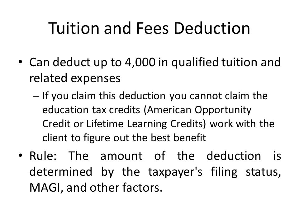 Tuition and Fees Deduction Can deduct up to 4,000 in qualified tuition and related expenses – If you claim this deduction you cannot claim the education tax credits (American Opportunity Credit or Lifetime Learning Credits) work with the client to figure out the best benefit Rule: The amount of the deduction is determined by the taxpayer s filing status, MAGI, and other factors.