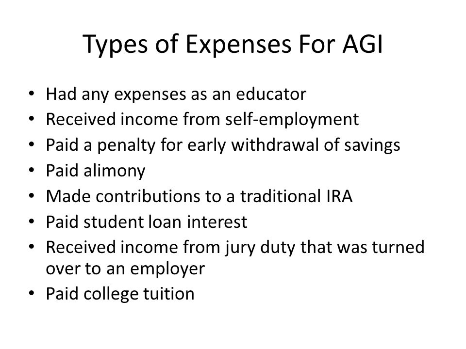 Types of Expenses For AGI Had any expenses as an educator Received income from self-employment Paid a penalty for early withdrawal of savings Paid alimony Made contributions to a traditional IRA Paid student loan interest Received income from jury duty that was turned over to an employer Paid college tuition
