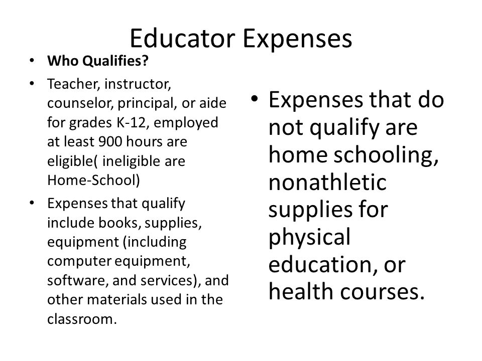 Educator Expenses Continued Individual can deduct no more than $250 Spouse (both are educators) Can deduct no more than $500 together if you exceed this for either spouse the excess may be treated as an itemized employment-related deduction on Schedule A.