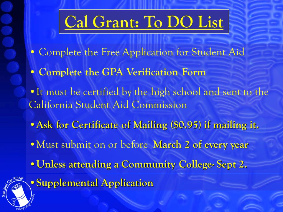 Complete the Free Application for Student Aid Complete the GPA Verification Form It must be certified by the high school and sent to the California Student Aid Commission Ask for Certificate of Mailing ($0.95) if mailing it.