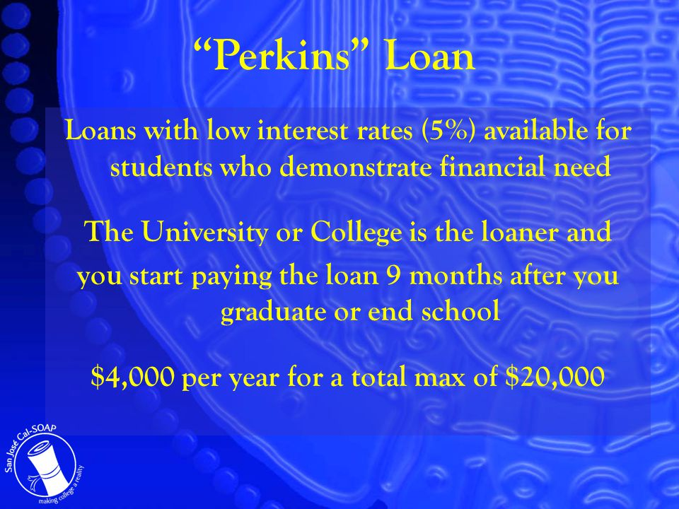 Loans with low interest rates (5%) available for students who demonstrate financial need The University or College is the loaner and you start paying the loan 9 months after you graduate or end school $4,000 per year for a total max of $20,000 Perkins Loan