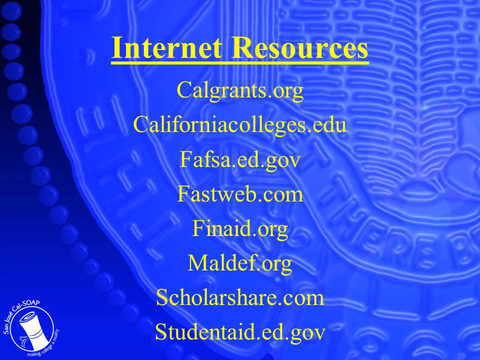 Internet Resources Calgrants.org Californiacolleges.edu Fafsa.ed.gov Fastweb.com Finaid.org Maldef.org Scholarshare.com Studentaid.ed.gov