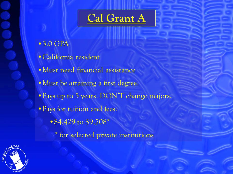 Cal Grant A 3.0 GPA California resident Must need financial assistance Must be attaining a first degree.