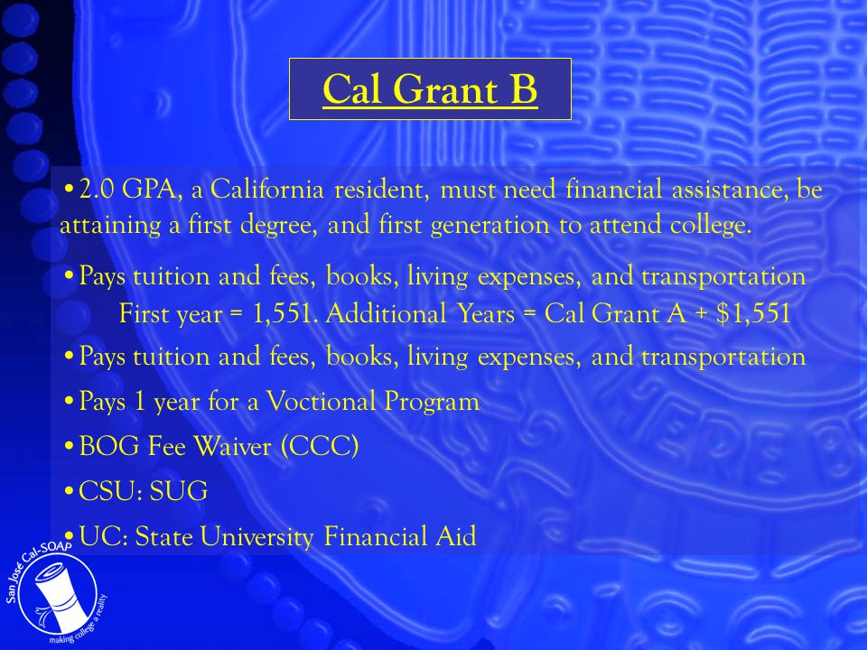 Cal Grant B 2.0 GPA, a California resident, must need financial assistance, be attaining a first degree, and first generation to attend college.