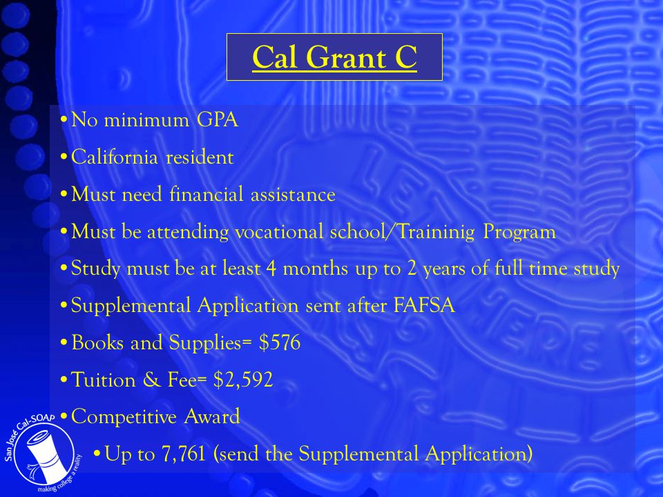 Cal Grant C No minimum GPA California resident Must need financial assistance Must be attending vocational school/Traininig Program Study must be at least 4 months up to 2 years of full time study Supplemental Application sent after FAFSA Books and Supplies= $576 Tuition & Fee= $2,592 Competitive Award Up to 7,761 (send the Supplemental Application)