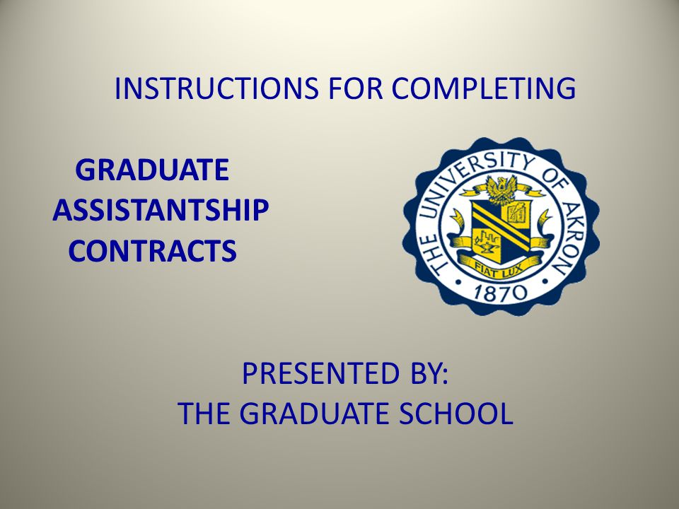 INSTRUCTIONS FOR COMPLETING GRADUATE ASSISTANTSHIP CONTRACTS PRESENTED BY: THE GRADUATE SCHOOL