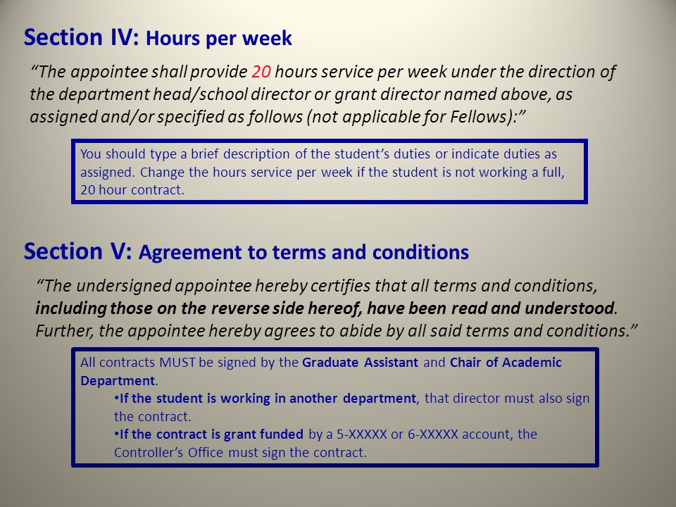 Section IV: Hours per week The appointee shall provide 20 hours service per week under the direction of the department head/school director or grant director named above, as assigned and/or specified as follows (not applicable for Fellows): You should type a brief description of the student's duties or indicate duties as assigned.
