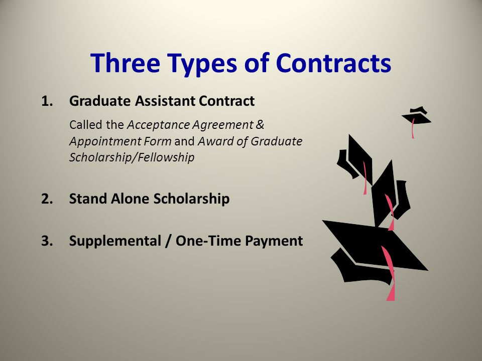 Three Types of Contracts 1.Graduate Assistant Contract Called the Acceptance Agreement & Appointment Form and Award of Graduate Scholarship/Fellowship 2.Stand Alone Scholarship 3.Supplemental / One-Time Payment
