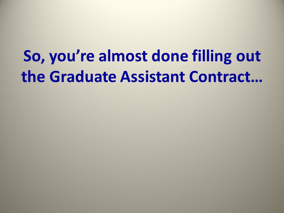 So, you're almost done filling out the Graduate Assistant Contract…